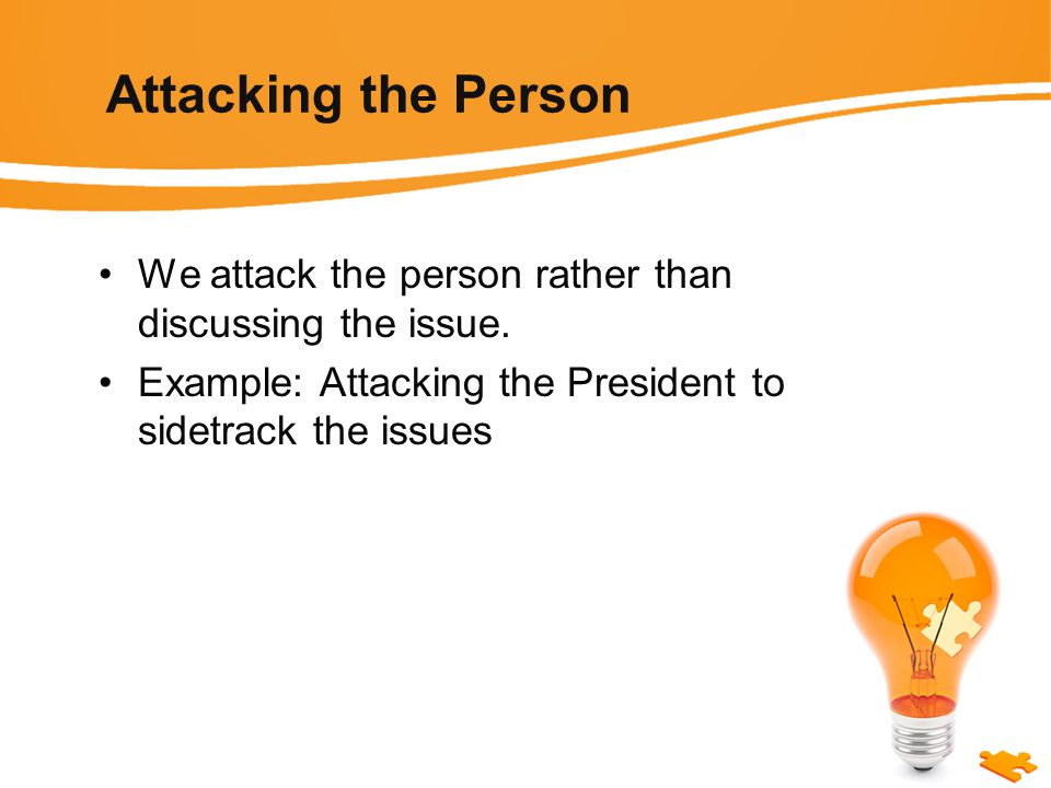 Attacking the Person We attack the person rather than discussing the issue.