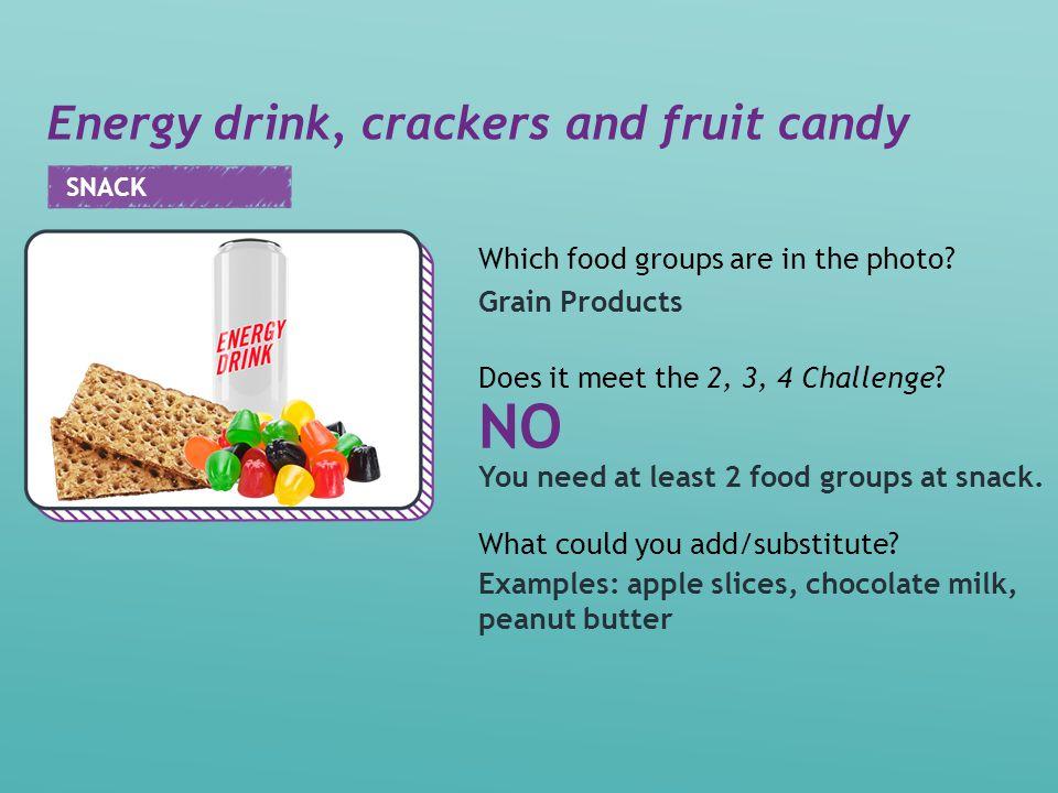 Energy drink, crackers and fruit candy Examples: apple slices, chocolate milk, peanut butter NO Grain Products You need at least 2 food groups at snack.