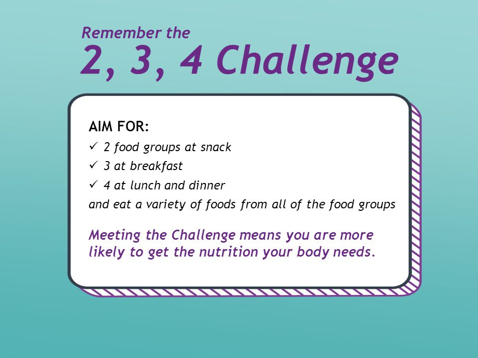 2, 3, 4 Challenge AIM FOR: 2 food groups at snack 3 at breakfast 4 at lunch and dinner and eat a variety of foods from all of the food groups Meeting the Challenge means you are more likely to get the nutrition your body needs.