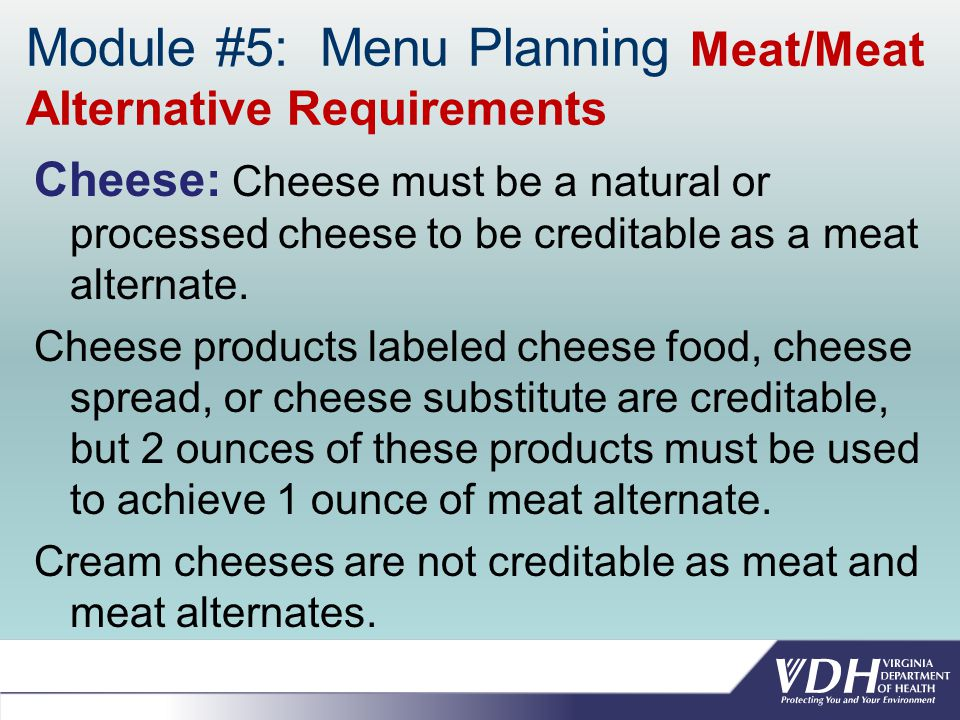 Module #5: Menu Planning Meat/Meat Alternative Requirements Cheese: Cheese must be a natural or processed cheese to be creditable as a meat alternate.