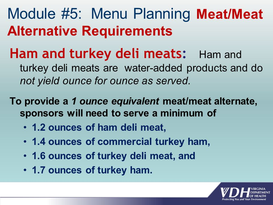 Module #5: Menu Planning Meat/Meat Alternative Requirements Ham and turkey deli meats: Ham and turkey deli meats are water-added products and do not yield ounce for ounce as served.