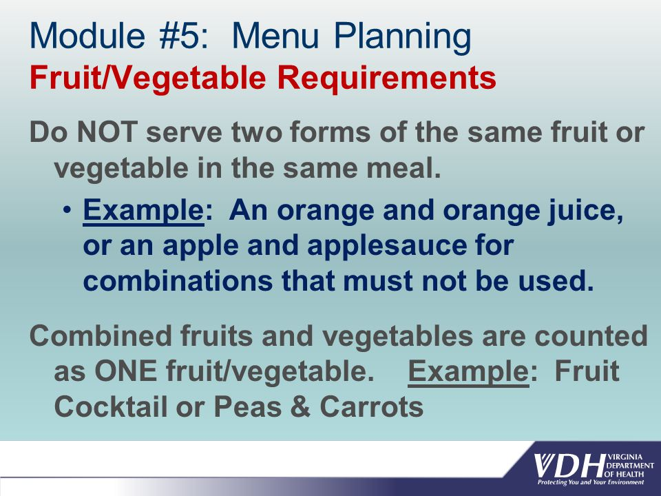 Module #5: Menu Planning Fruit/Vegetable Requirements Do NOT serve two forms of the same fruit or vegetable in the same meal.