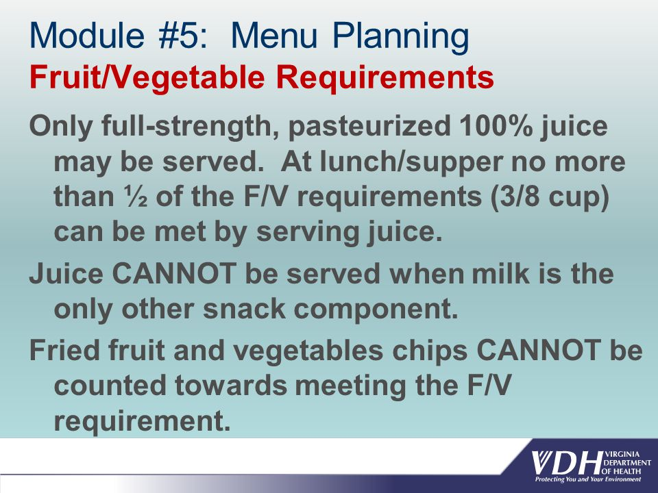 Module #5: Menu Planning Fruit/Vegetable Requirements Only full-strength, pasteurized 100% juice may be served.