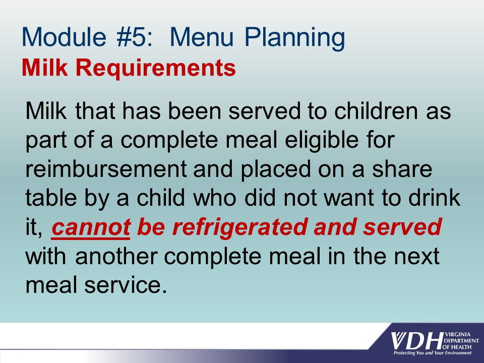 Module #5: Menu Planning Milk Requirements Milk that has been served to children as part of a complete meal eligible for reimbursement and placed on a share table by a child who did not want to drink it, cannot be refrigerated and served with another complete meal in the next meal service.