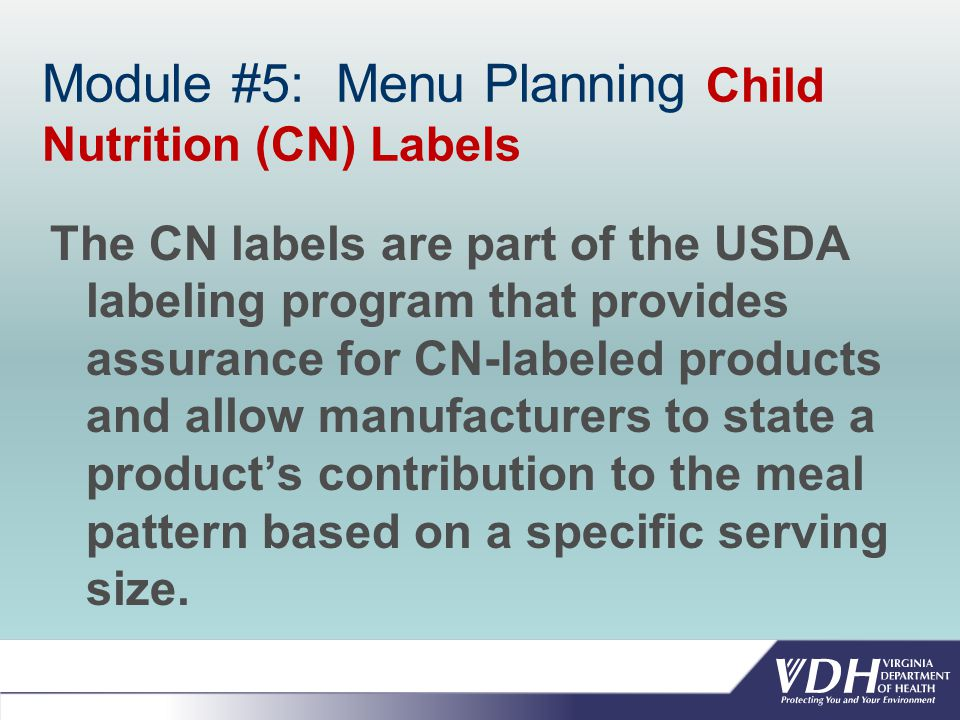 Module #5: Menu Planning Child Nutrition (CN) Labels The CN labels are part of the USDA labeling program that provides assurance for CN-labeled products and allow manufacturers to state a product's contribution to the meal pattern based on a specific serving size.