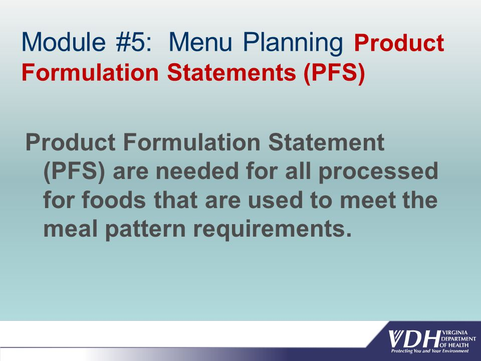 Module #5: Menu Planning Product Formulation Statements (PFS) Product Formulation Statement (PFS) are needed for all processed for foods that are used to meet the meal pattern requirements.