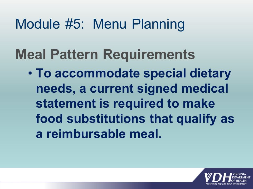 Module #5: Menu Planning Meal Pattern Requirements To accommodate special dietary needs, a current signed medical statement is required to make food substitutions that qualify as a reimbursable meal.