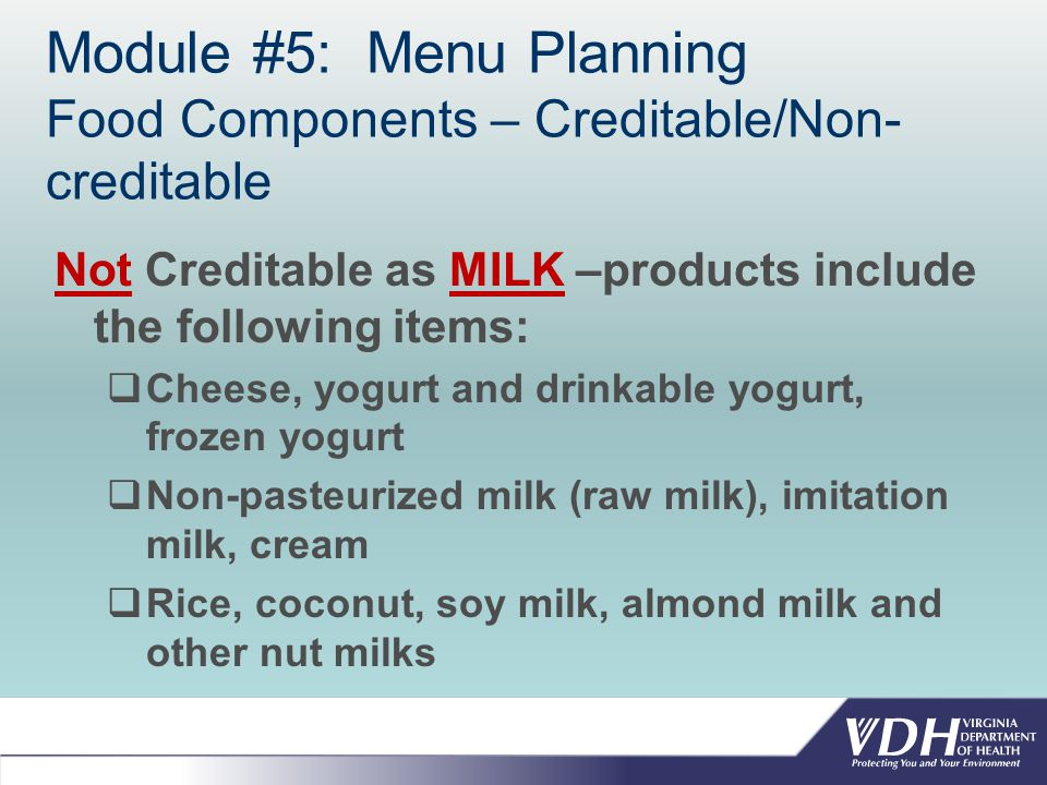 Module #5: Menu Planning Food Components – Creditable/Non- creditable Not Creditable as MILK –products include the following items:  Cheese, yogurt and drinkable yogurt, frozen yogurt  Non-pasteurized milk (raw milk), imitation milk, cream  Rice, coconut, soy milk, almond milk and other nut milks