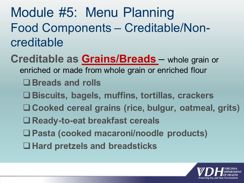 Module #5: Menu Planning Food Components – Creditable/Non- creditable Creditable as Grains/Breads – whole grain or enriched or made from whole grain or enriched flour  Breads and rolls  Biscuits, bagels, muffins, tortillas, crackers  Cooked cereal grains (rice, bulgur, oatmeal, grits)  Ready-to-eat breakfast cereals  Pasta (cooked macaroni/noodle products)  Hard pretzels and breadsticks