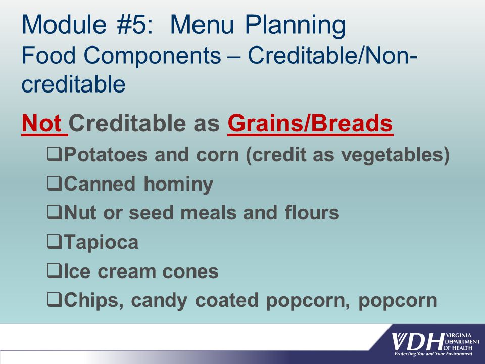 Module #5: Menu Planning Food Components – Creditable/Non- creditable Not Creditable as Grains/Breads  Potatoes and corn (credit as vegetables)  Canned hominy  Nut or seed meals and flours  Tapioca  Ice cream cones  Chips, candy coated popcorn, popcorn