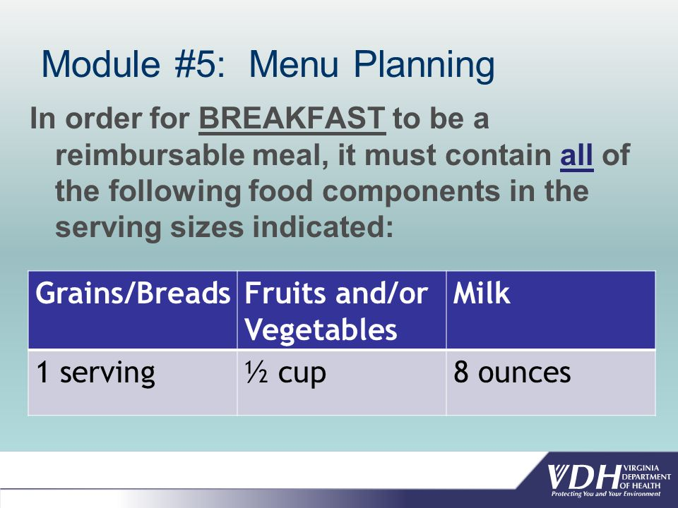 Module #5: Menu Planning In order for BREAKFAST to be a reimbursable meal, it must contain all of the following food components in the serving sizes indicated: Grains/BreadsFruits and/or Vegetables Milk 1 serving½ cup8 ounces