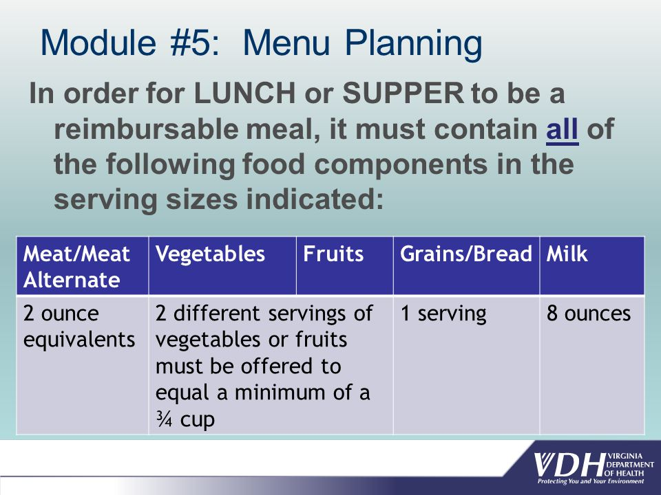 Module #5: Menu Planning In order for LUNCH or SUPPER to be a reimbursable meal, it must contain all of the following food components in the serving sizes indicated: Meat/Meat Alternate VegetablesFruitsGrains/BreadMilk 2 ounce equivalents 2 different servings of vegetables or fruits must be offered to equal a minimum of a ¾ cup 1 serving8 ounces