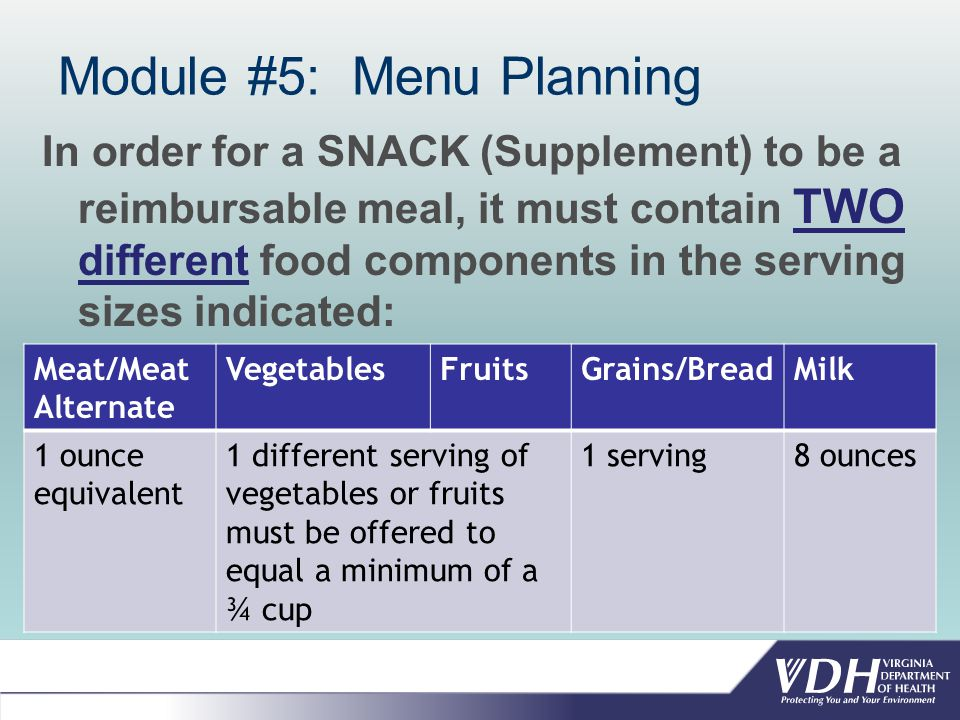 Module #5: Menu Planning In order for a SNACK (Supplement) to be a reimbursable meal, it must contain TWO different food components in the serving sizes indicated: Meat/Meat Alternate VegetablesFruitsGrains/BreadMilk 1 ounce equivalent 1 different serving of vegetables or fruits must be offered to equal a minimum of a ¾ cup 1 serving8 ounces