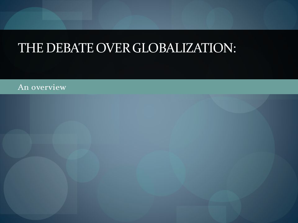 An overview THE DEBATE OVER GLOBALIZATION: