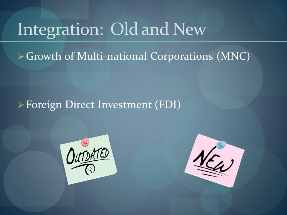 Integration: Old and New  Growth of Multi-national Corporations (MNC)  Foreign Direct Investment (FDI)