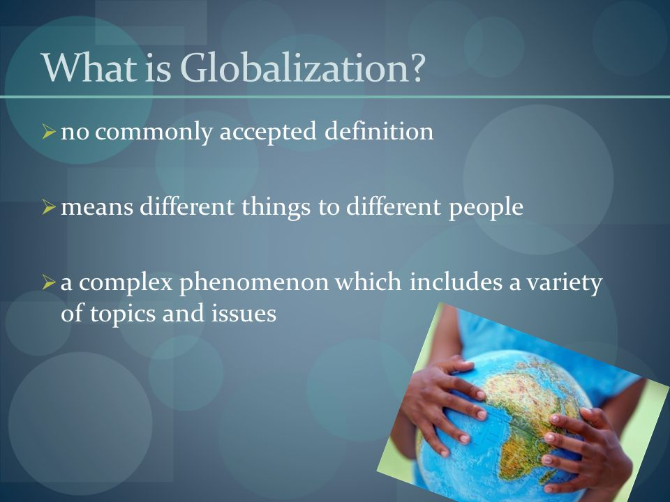 What is Globalization?  no commonly accepted definition  means different things to different people  a complex phenomenon which includes a variety