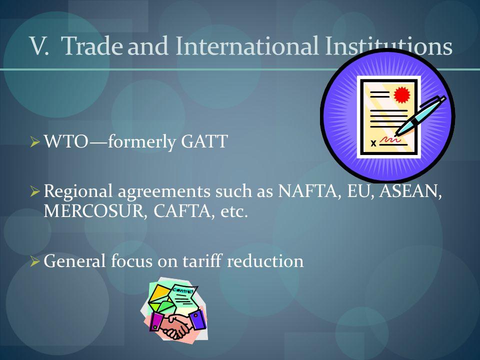 V. Trade and International Institutions  WTO—formerly GATT  Regional agreements such as NAFTA, EU, ASEAN, MERCOSUR, CAFTA, etc.  General focus on t