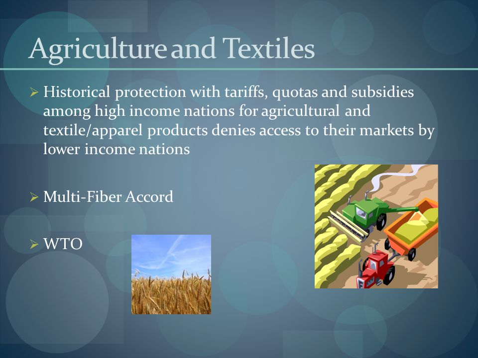 Agriculture and Textiles  Historical protection with tariffs, quotas and subsidies among high income nations for agricultural and textile/apparel pro
