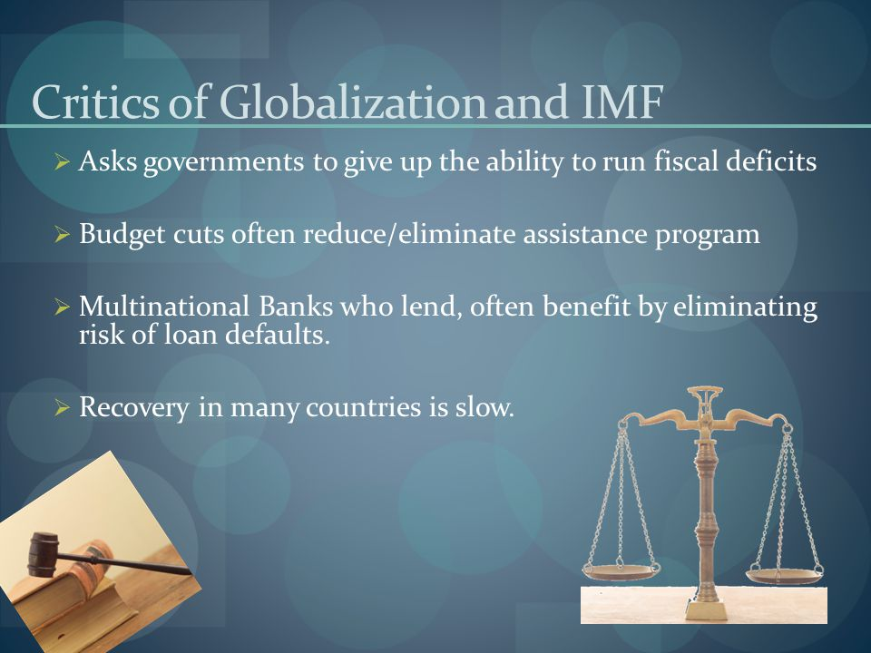 Critics of Globalization and IMF  Asks governments to give up the ability to run fiscal deficits  Budget cuts often reduce/eliminate assistance prog