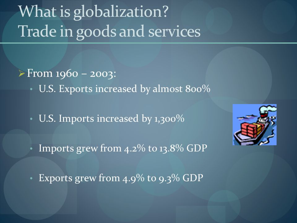 What is globalization? Trade in goods and services FFrom 1960 – 2003: U.S. Exports increased by almost 800% U.S. Imports increased by 1,300% Imports