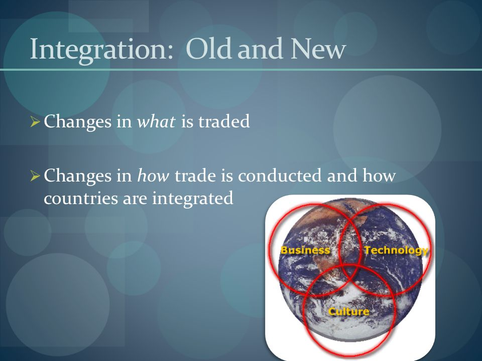 Integration: Old and New CChanges in what is traded CChanges in how trade is conducted and how countries are integrated