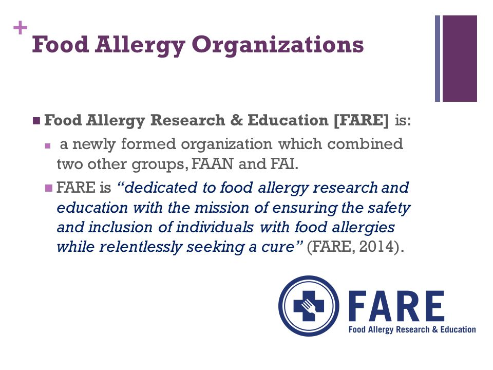 + Food Allergy Organizations Food Allergy Research & Education [FARE] is: a newly formed organization which combined two other groups, FAAN and FAI.