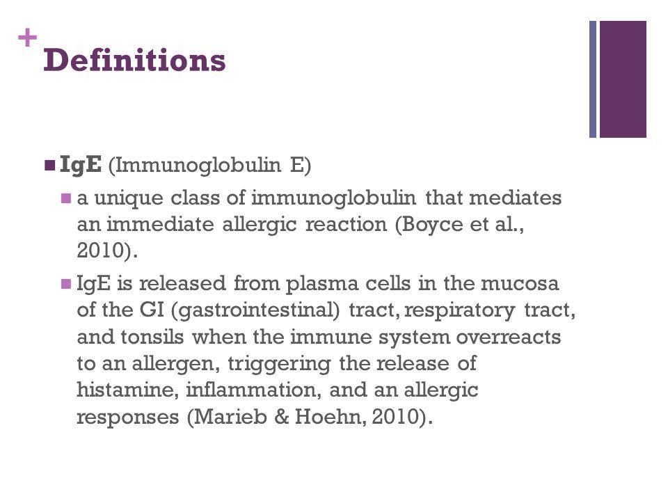 + Definitions IgE (Immunoglobulin E) a unique class of immunoglobulin that mediates an immediate allergic reaction (Boyce et al., 2010).
