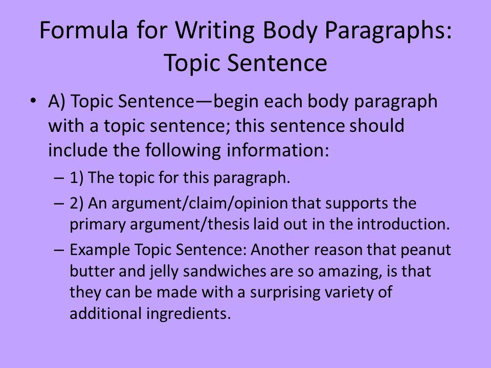 Formula for Writing Body Paragraphs: Topic Sentence A) Topic Sentence—begin each body paragraph with a topic sentence; this sentence should include the following information: – 1) The topic for this paragraph.