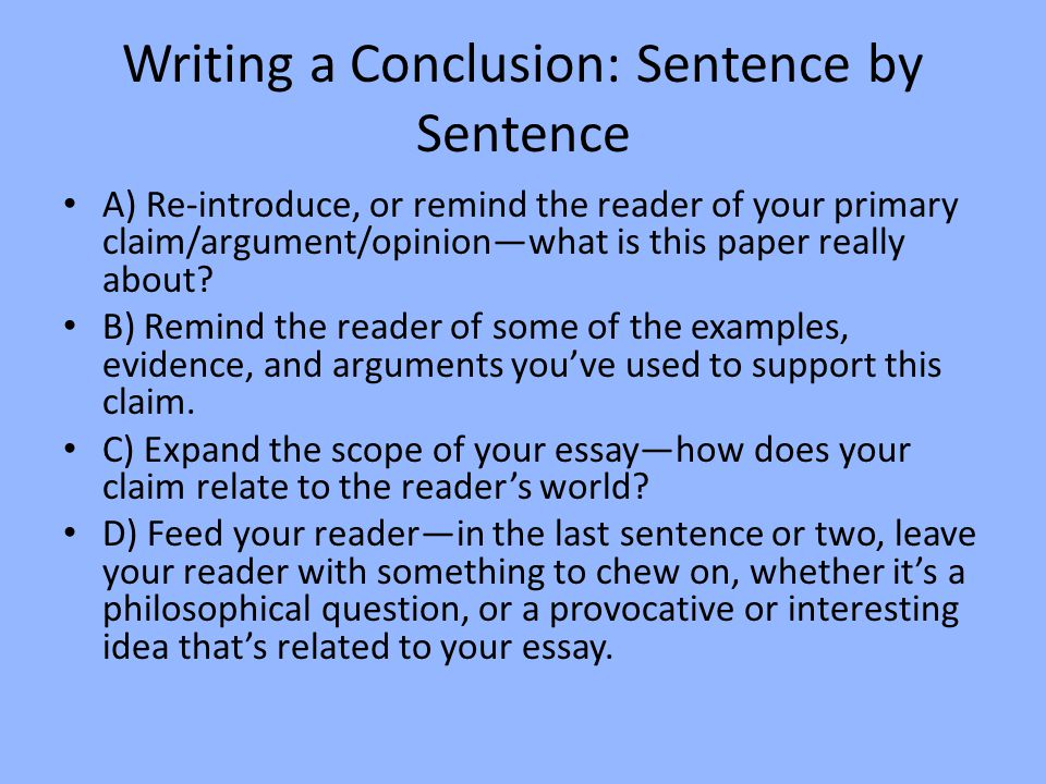 Writing a Conclusion: Sentence by Sentence A) Re-introduce, or remind the reader of your primary claim/argument/opinion—what is this paper really about.