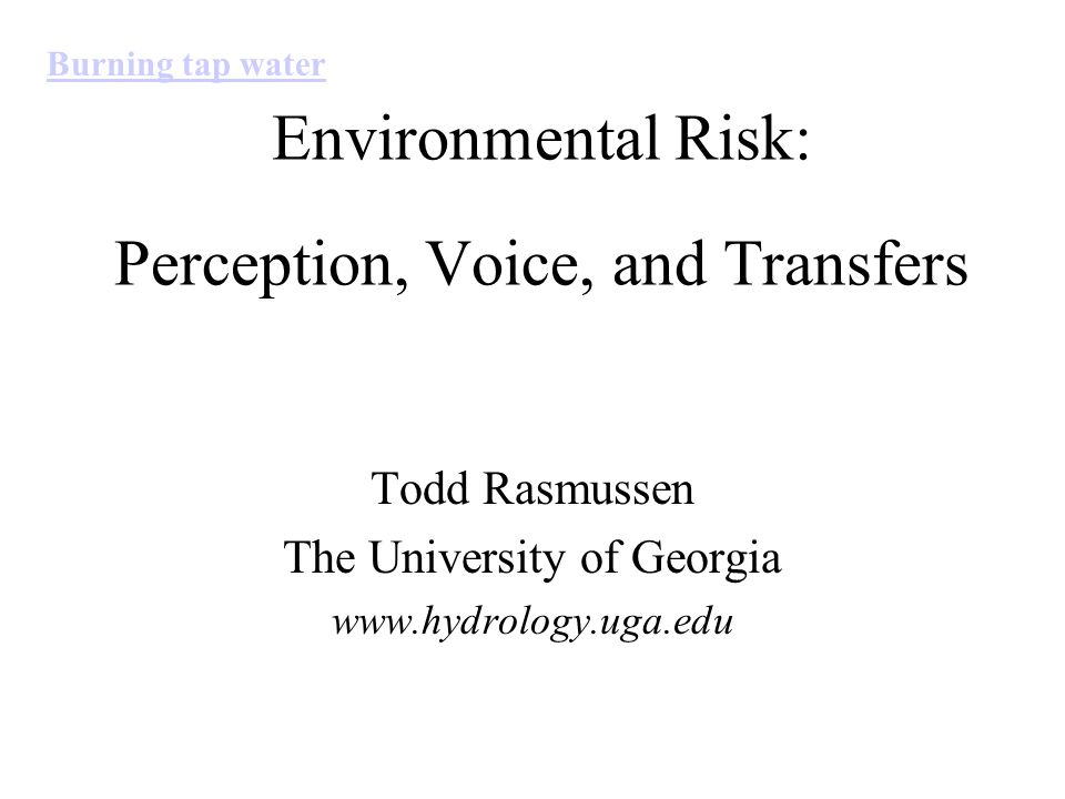 Environmental Risk: Perception, Voice, and Transfers Todd Rasmussen The University of Georgia www.hydrology.uga.edu Burning tap water
