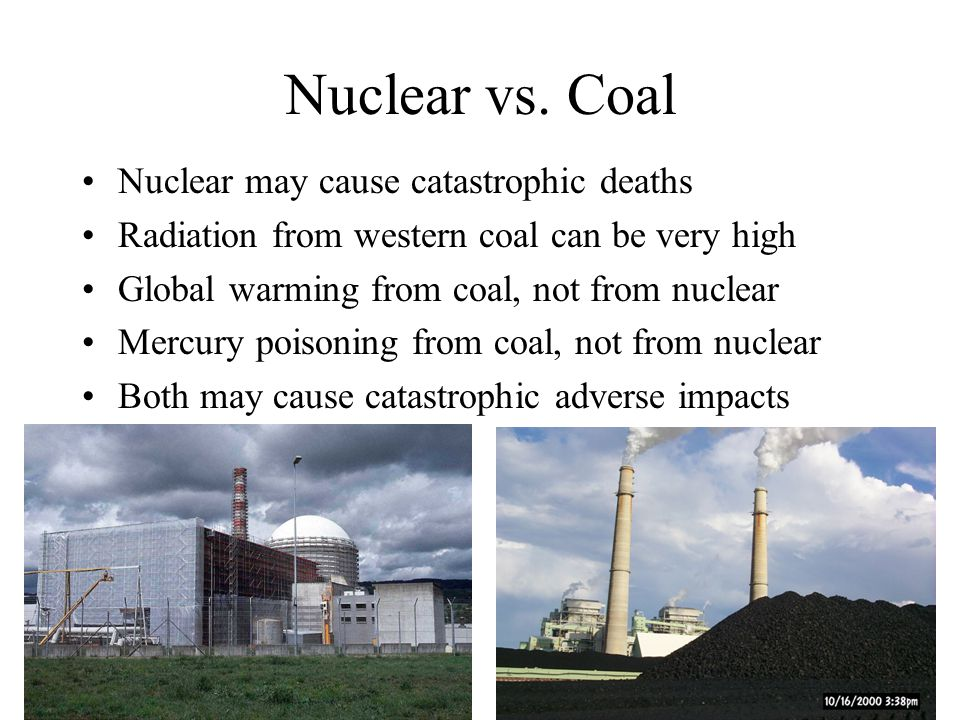 Nuclear vs. Coal Nuclear may cause catastrophic deaths Radiation from western coal can be very high Global warming from coal, not from nuclear Mercury