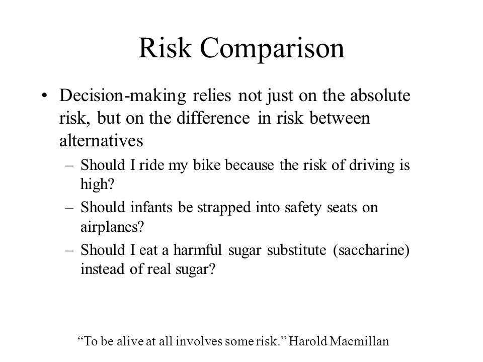Risk Comparison Decision-making relies not just on the absolute risk, but on the difference in risk between alternatives –Should I ride my bike becaus