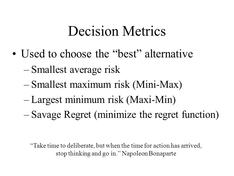 "Decision Metrics Used to choose the ""best"" alternative –Smallest average risk –Smallest maximum risk (Mini-Max) –Largest minimum risk (Maxi-Min) –Sava"
