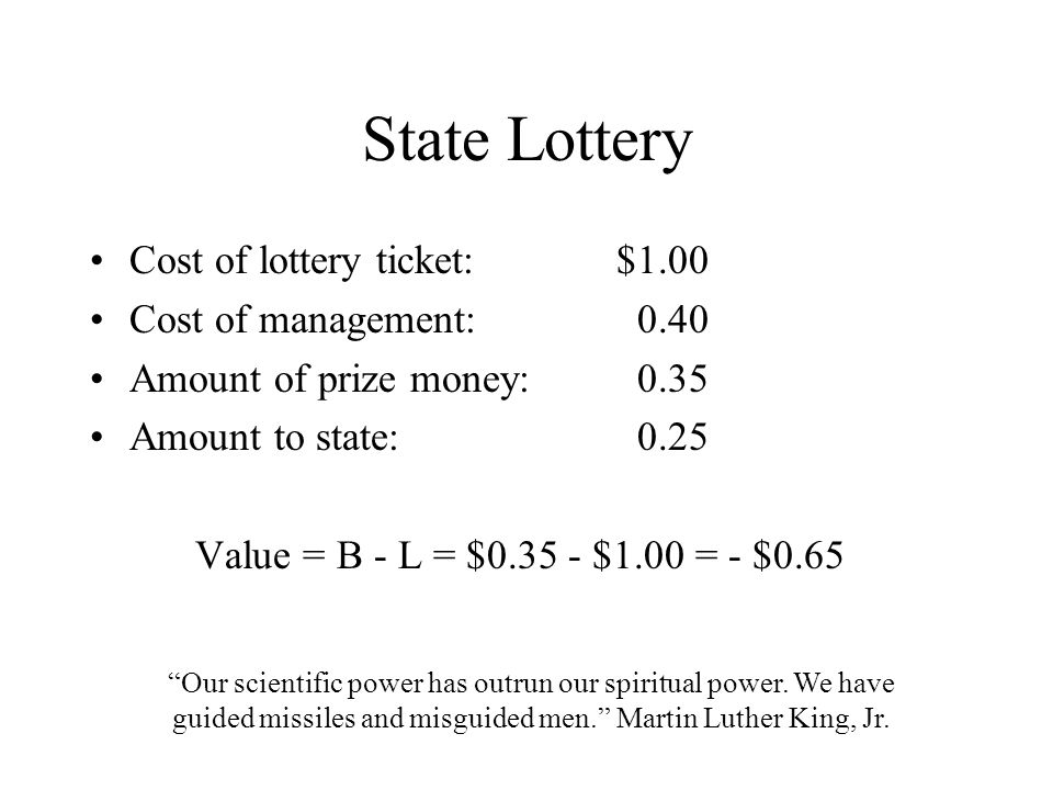 State Lottery Cost of lottery ticket:$1.00 Cost of management: 0.40 Amount of prize money: 0.35 Amount to state: 0.25 Value = B - L = $0.35 - $1.00 =