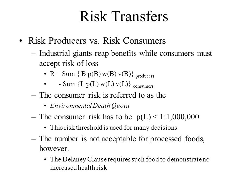 Risk Transfers Risk Producers vs. Risk Consumers –Industrial giants reap benefits while consumers must accept risk of loss R = Sum { B p(B) w(B) v(B)}