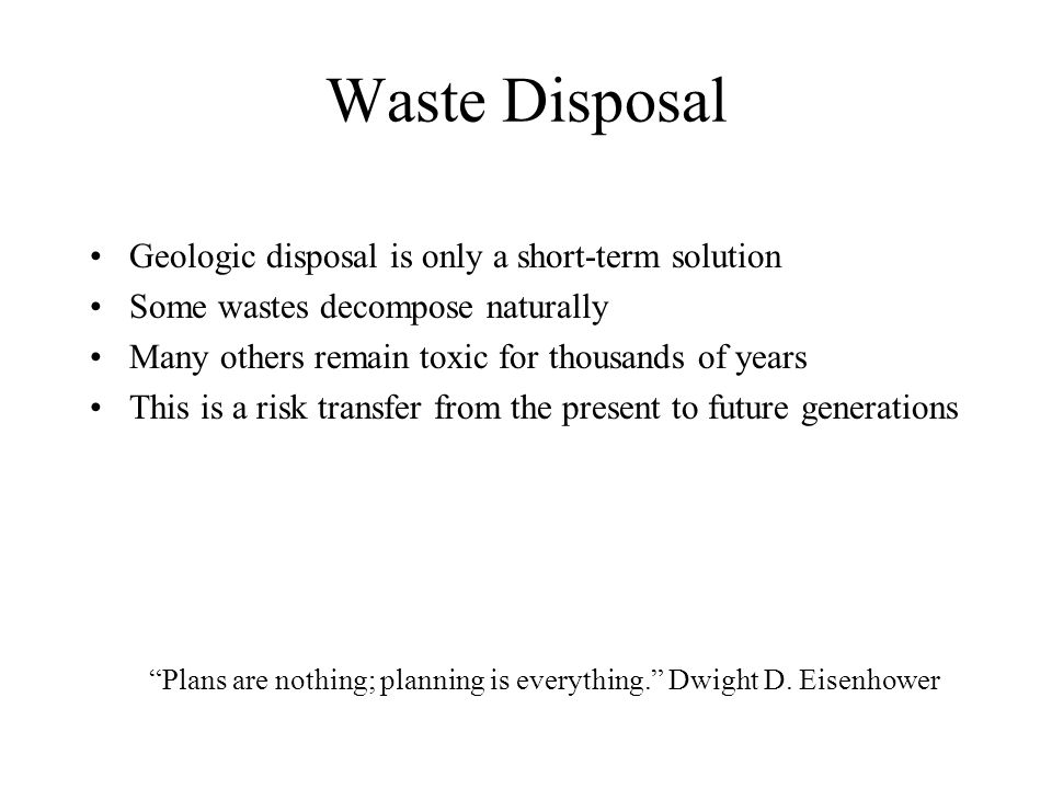 Waste Disposal Geologic disposal is only a short-term solution Some wastes decompose naturally Many others remain toxic for thousands of years This is