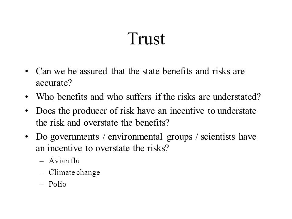 Trust Can we be assured that the state benefits and risks are accurate? Who benefits and who suffers if the risks are understated? Does the producer o