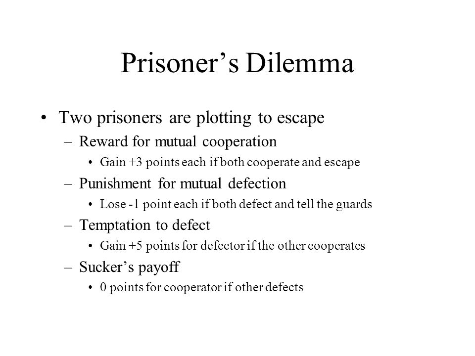 Prisoner's Dilemma Two prisoners are plotting to escape –Reward for mutual cooperation Gain +3 points each if both cooperate and escape –Punishment fo