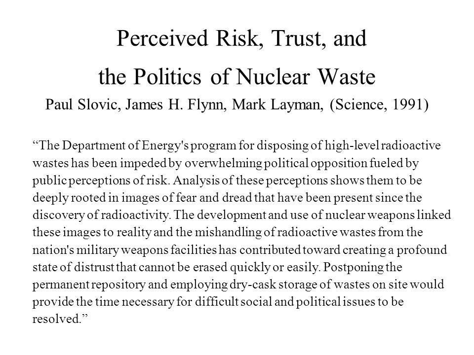 "Perceived Risk, Trust, and the Politics of Nuclear Waste Paul Slovic, James H. Flynn, Mark Layman, (Science, 1991) ""The Department of Energy's program"