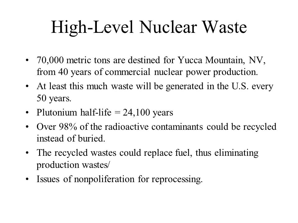 High-Level Nuclear Waste 70,000 metric tons are destined for Yucca Mountain, NV, from 40 years of commercial nuclear power production. At least this m