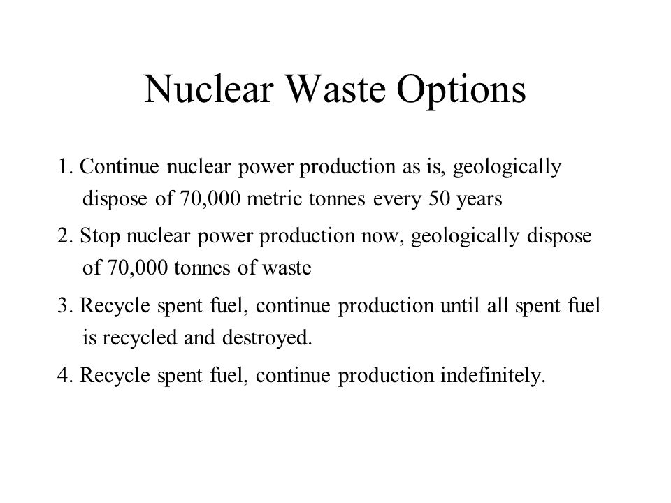 Nuclear Waste Options 1. Continue nuclear power production as is, geologically dispose of 70,000 metric tonnes every 50 years 2. Stop nuclear power pr