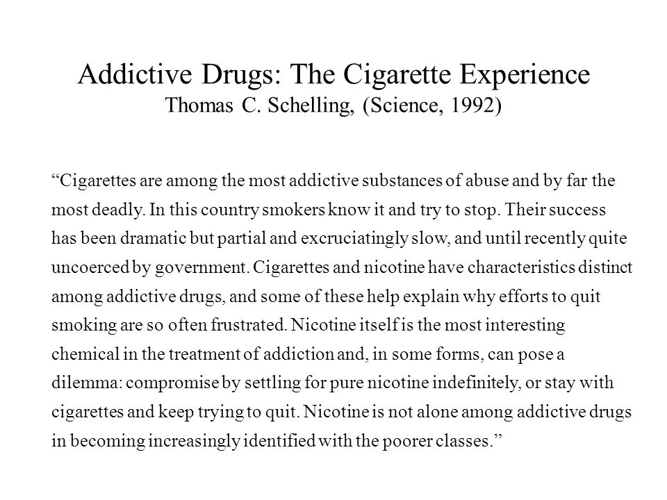"Addictive Drugs: The Cigarette Experience Thomas C. Schelling, (Science, 1992) ""Cigarettes are among the most addictive substances of abuse and by far"