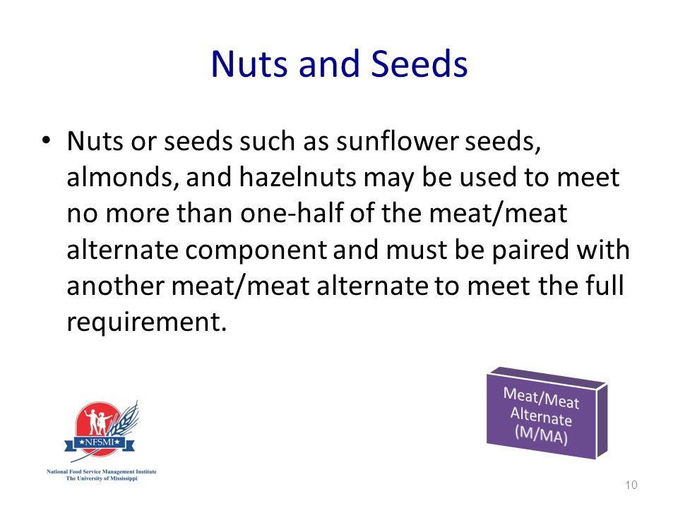 Nuts and Seeds Nuts or seeds such as sunflower seeds, almonds, and hazelnuts may be used to meet no more than one-half of the meat/meat alternate component and must be paired with another meat/meat alternate to meet the full requirement.