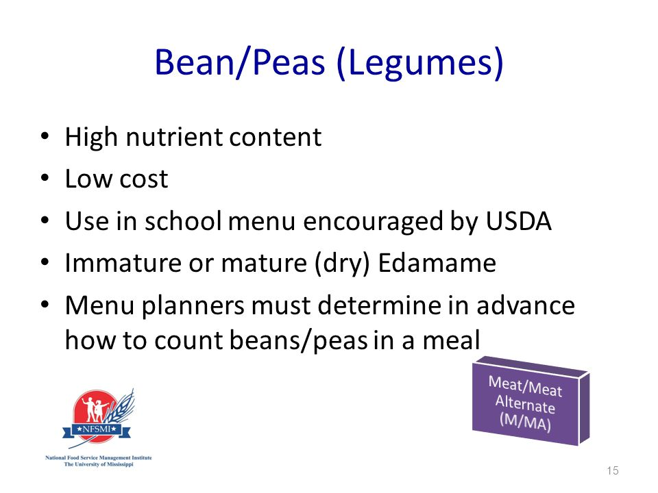 Bean/Peas (Legumes) High nutrient content Low cost Use in school menu encouraged by USDA Immature or mature (dry) Edamame Menu planners must determine in advance how to count beans/peas in a meal 15