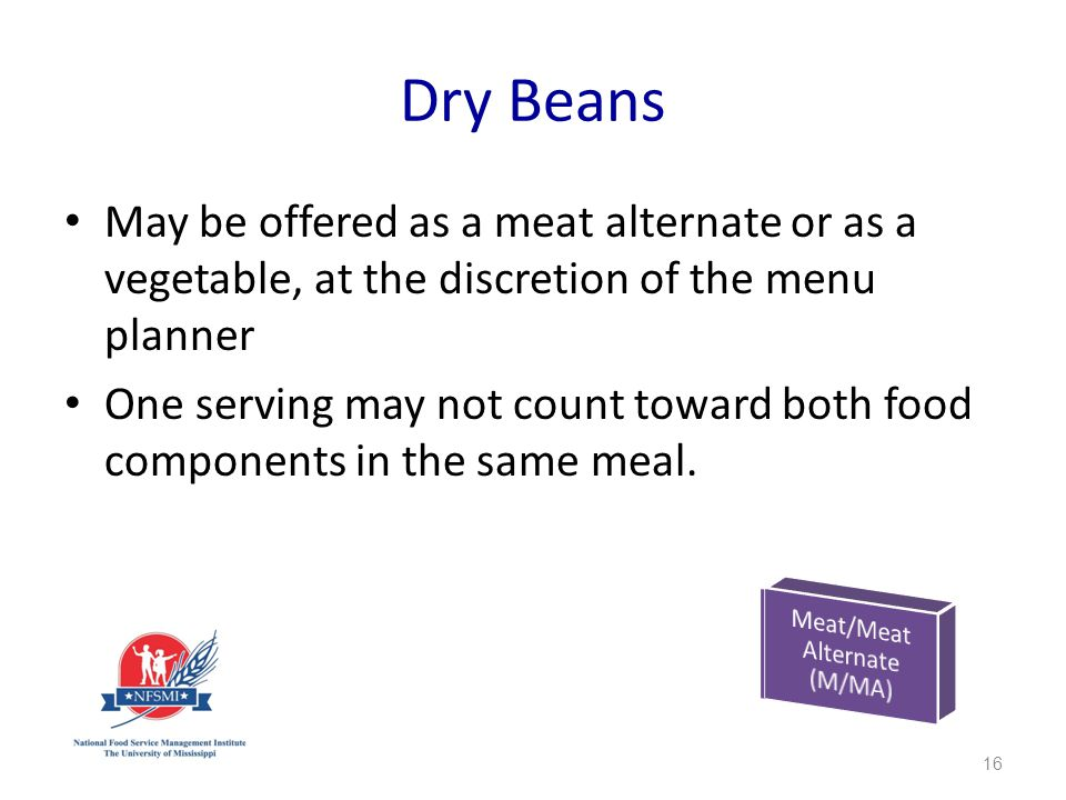 Dry Beans May be offered as a meat alternate or as a vegetable, at the discretion of the menu planner One serving may not count toward both food components in the same meal.