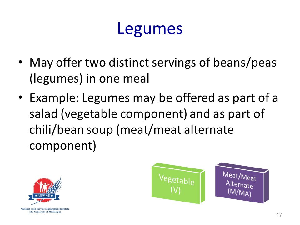 Legumes May offer two distinct servings of beans/peas (legumes) in one meal Example: Legumes may be offered as part of a salad (vegetable component) and as part of chili/bean soup (meat/meat alternate component) 17