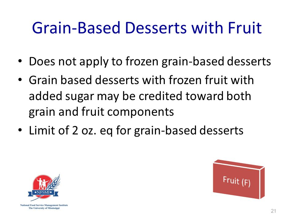 Grain-Based Desserts with Fruit Does not apply to frozen grain-based desserts Grain based desserts with frozen fruit with added sugar may be credited toward both grain and fruit components Limit of 2 oz.