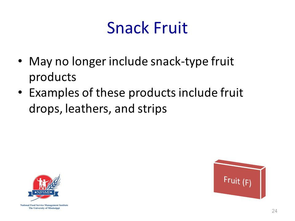Snack Fruit May no longer include snack-type fruit products Examples of these products include fruit drops, leathers, and strips 24