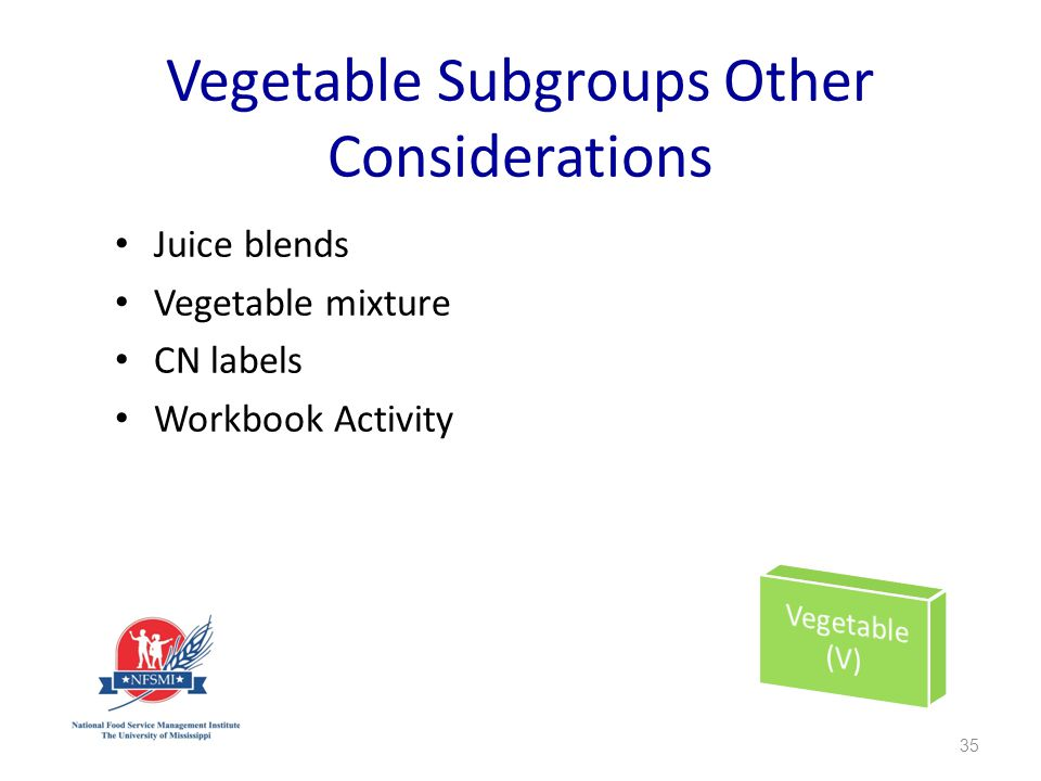 Vegetable Subgroups Other Considerations Juice blends Vegetable mixture CN labels Workbook Activity 35