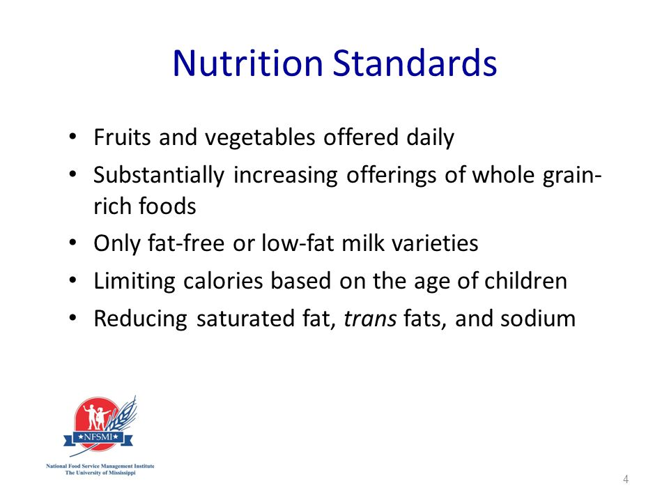Nutrition Standards Fruits and vegetables offered daily Substantially increasing offerings of whole grain- rich foods Only fat-free or low-fat milk varieties Limiting calories based on the age of children Reducing saturated fat, trans fats, and sodium 4